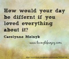 Loving your day and being fully alive for this day will never come again.