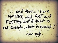 """...and then, i have nature and art and poetry, and if that is not enough, what is enough?"" - vincent van gogh"