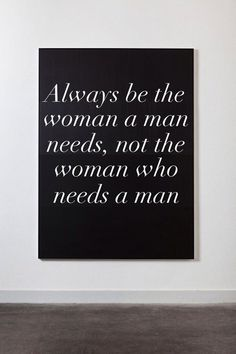 Be a woman a man needs, not a woman who needs a man.