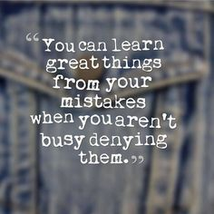 You can learn great things from your mistakes when you aren't busy denying them.