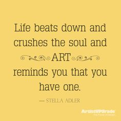 """Life beats down and crushes the soul and art reminds you that you have one."" -Stella Adler"