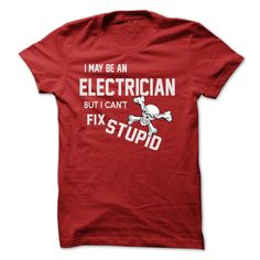 i may be an ELECTRICIAN - i may be an ELECTRICIAN but i can not fix stupid (Electrician Tshirts)