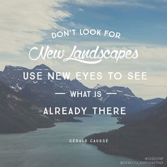"""""""Don't look for new landscapes, use new eyes to see what is already there."""" - Gérald Caussé"""