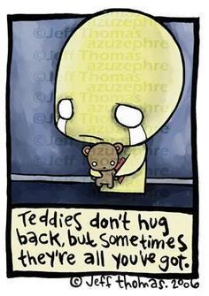 My teddies hugged back... I'd put his arms around my neck or spread them out like a hug