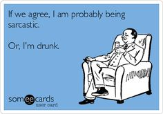 If we agree, I am probably being sarcastic. Or, I'm drunk.