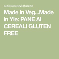 Made in Veg...Made in Yle: PANE AI CEREALI GLUTEN FREE