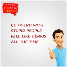 Be with Stupid, Feel like Genius. Agree?  Like, Comment & Share.