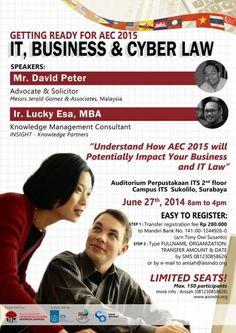 "Seminar IT, Business & Cyber Law (Getting Ready for AEC 2015) ""Understand How AEC 2015 will Potentially Impact your Business and IT Law"" 27 Juni 2014 At Auditorium Perpustakaan ITS 2nd Floor, Campus ITS Sukolilo, Surabaya 8am – 4pm  Speakers : - Mr. David Peter (Advocate & Solicior) Messrs Jerald Gomez & Associates, Malaysia - Ir. Lucky Esa, MBA (Knowledge Management Consultant) INSIGHT – Knowledge Partners  http://eventsurabaya.net/seminar-it-business-cyber-law-getting-ready-for-aec-2015/"