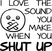 I love the sound you make when you shut up funny t-shirts sayings quotes insults