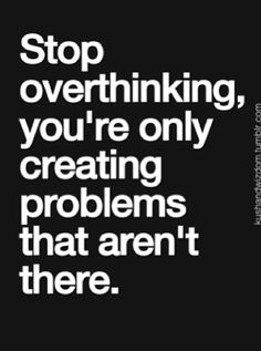 Don't over think, it causes problems. Just go do what you do. Don't second guess yourself.