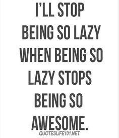 Being lazy is so awesome!!