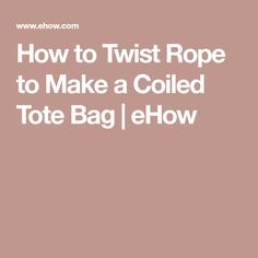 How to Twist Rope to Make a Coiled Tote Bag | eHow