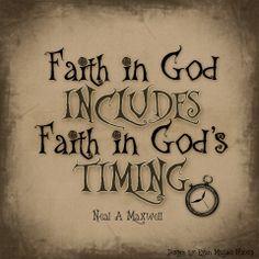 Faith in God includes faith in God's timing.  -- Neal A. Maxwell