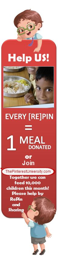 Please help us feed 10,000 children this month! For every repin or facebook, Twitter share we will feed one child - one meal! For every person that joins The Pinterest University, we will Give 300 meals! Our goal is 10,000 meals a day! it's only $27.00 for you to learn how to master Pinterest, But you be helping hundreds of children to eat today! http://thepinterestuniversity.com