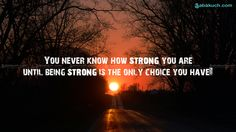 You Never Know How Strong You Are UNTIL Being Strong is the Only Choice You Have !!