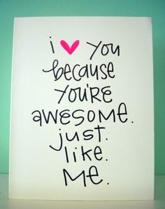 I love you because you are awesome just like me! So true! Love My Sister, To My Daughter, My Love, Daughters, The Words, Youre My Person, Statements, You're Awesome, Amazing