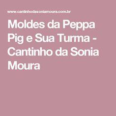 Moldes da Peppa Pig e Sua Turma - Cantinho da Sonia Moura