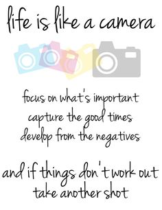 Life is like a camera, focus on what's important, capture the good times, develop from the negatives and if things don't work out, take another shot.