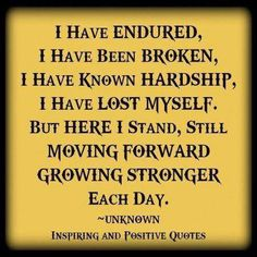 I have endured,  I have been broken,  I have known hardship,  I have lost myself.  But here I stand,  still moving forward, growing stronger each day.  I will never forget the harsh lessons in my life.  They made me stronger.