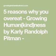 5 reasons why you overeat - Growing Human(kind)ness by Karly Randolph Pitman -