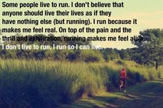 Some people live to run. I don't believe that anyone should live their lives as if they have nothing else (but running). I run because it makes me feel real. On top of the pain and the thrill and exhilaration, running makes me feel alive. I don't live to run, I run so I can live.
