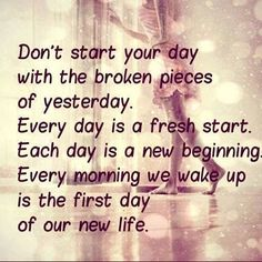 """Don't start your day with the broken pieces of yesterday. Everyday is a fresh start. Each day is a new beginning. Every morning we wake up is the forest day of our new life"" #lifelesson"