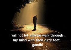 I will not let anyone walk through my mind with their dirty feet.  - gandhi
