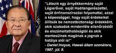 """""""Létezik egy árnyékkormány saját Légierővel, saját Haditengerészettel, saját önfinanszírozási folyamattal, azzal a képességgel, hogy saját érdekeiket állítsák be nemzetbiztonsági érdekként, akik szabadok mindenféle ellenőrzéstől és elszámoltathatóságtól és akik mentesülnek magának a jognak a hatálya alól is!""""  - Daniel Inoyue, Hawaii állam szenátora, 1987. júl. 8."""