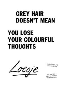 "Gaaf Gracieus Grijs *Graceful Grey ~van #Loesje# Tekst: Grey Hair doesn't mean you lose your Colourful Thoughts""~"