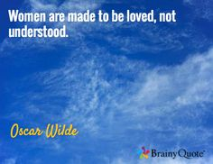 Women are made to be loved, not understood. / Oscar Wilde