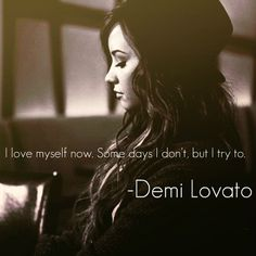 """I love myself now. Some days I don't, but I try to."" - Demi Lovato"