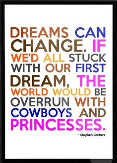 dreams can change. if we'd all stuck with our first dream, the world would be overun with cowboys and princesses -stephen colbert.