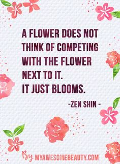 A flower does not think of competing with the flower next to it. It just blooms. Zen shin Beauty quotes by myawesomebeauty.com #quotes