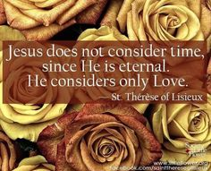Jesus does not consider time, since He is eternal. He considers only Love. Therese of Lisieux Sainte Therese, St Therese Of Lisieux, Catholic Quotes, Religious Sayings, Catholic Saints, Catholic Religion, Saint Quotes, Santa Teresa, Divine Mercy