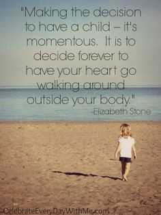 """Making the decision to have a child - it's momentous. It is to decide forever to have your heart go walking around outside your body."" Elizabeth Stone"