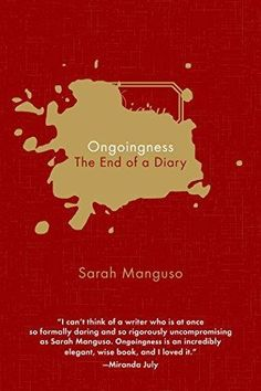 """Ongoingness: The End of a Diary by Sarah Manguso.  A dazzling philosophical investigation of the challenge of living in the present, by a brilliant practitioner of the new essay In her third book, which continues to define the contours of the contemporary essay, Sarah Manguso confronts a meticulous diary that she has kept for twenty-five years. """"I wanted to end each day with a record of everything that had ever happened,"""" she explains."""