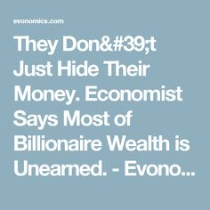 They Don't Just Hide Their Money. Economist Says Most of Billionaire Wealth is Unearned. - Evonomics