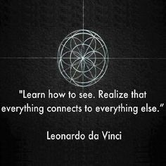 """Da Vinci's full quote:  """"Principles for the Development of a Complete Mind: Study the science of art. Study the art of science. Develop your senses- especially learn how to see. Realize that everything connects to everything else."""""""