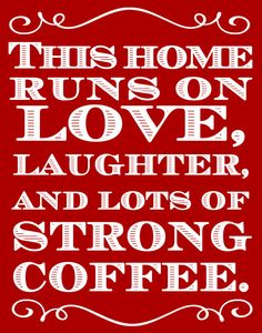 This home runs on love, laughter, and lots of strong coffee! **going to put in a frame by my coffee pot** ~love