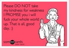 Please DO NOT take my kindness for weakness I PROMISE you i will fuck your whole world up. That is all, good day. :).