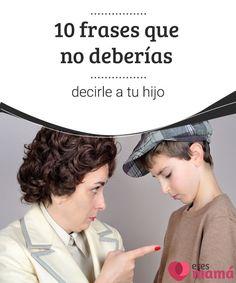 10 frases que no deberías decirle a tu hijo   Las palabras pueden marcar la vida de un niño más que cualquier acto que realicemos, por eso es importante cuidar ciertas frases que no debemos decirles.