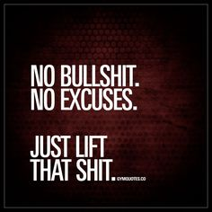 """No bullshit. No excuses. Just lift that shit."" 