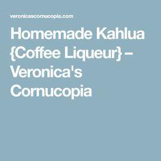Homemade Kahlua {Coffee Liqueur} – Veronica's Cornucopia