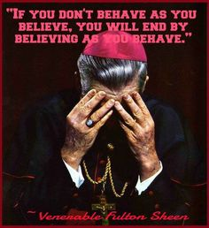 "Ven.Fulton J. Sheen - ""If you don't behave as you believe, you will end by believing as you behave"""