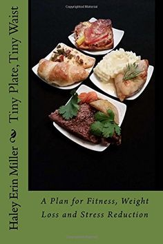 Tiny Plate, Tiny Waist: A Plan for Fitness, Weight Loss and Stress Reduction by Haley Erin Miller http://www.amazon.com/dp/1514121840/ref=cm_sw_r_pi_dp_aWhZwb0TFGRTB