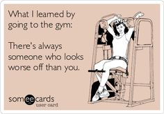 What I learned by going to the gym: There's always someone who looks worse off than you.