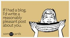 If I had a blog, I'd write a reasonably pleasant post about you. (See www.theoffbeatdrummer.blogspot.com)