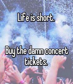 Life is short.buy the damn concert tickets! Music Pics, Music Love, Music Is Life, Good Music, My Music, Concert Quotes, Music Quotes, Life Quotes, Fangirl