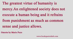 The greatest virtue of humanity is mercy.An enlightened society does not execute a human being and it refrains from punishment as much as common sense and justice allows.  Omerta by Mario Puzo