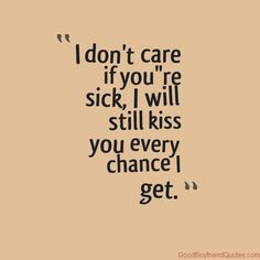 Even if it will get me sick, I still want to kiss my sick girlfriend every chance I get.